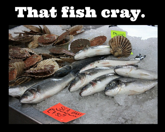 That fish cray.