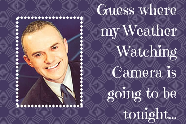 Guess where my Weather Watching Camera is going to be tonight-
